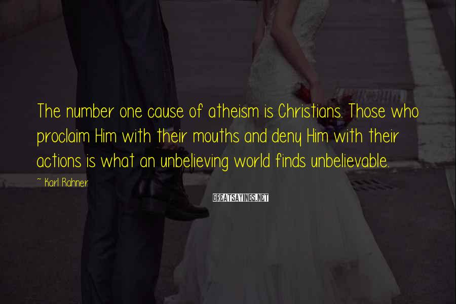Karl Rahner Sayings: The number one cause of atheism is Christians. Those who proclaim Him with their mouths