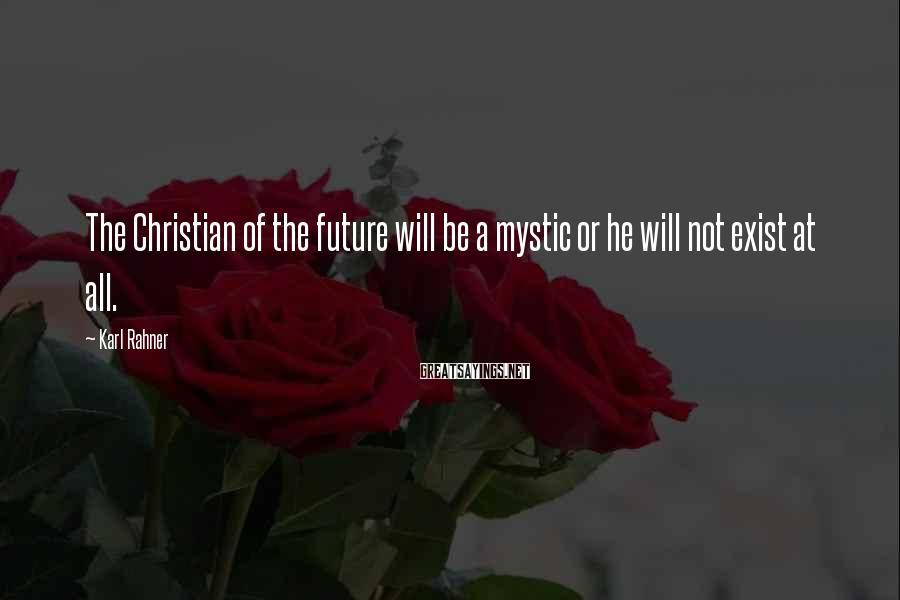 Karl Rahner Sayings: The Christian of the future will be a mystic or he will not exist at