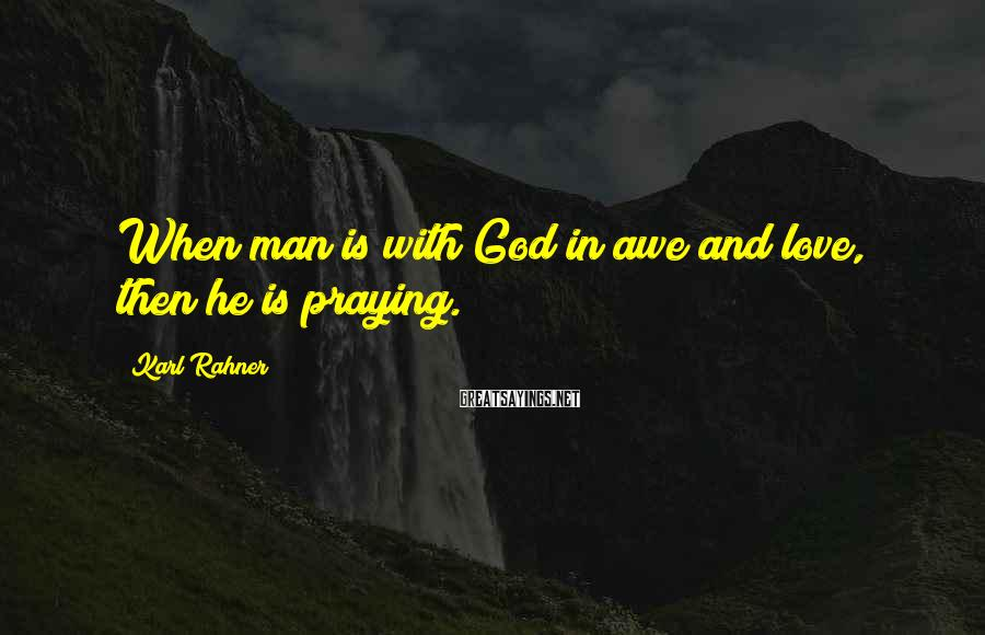 Karl Rahner Sayings: When man is with God in awe and love, then he is praying.