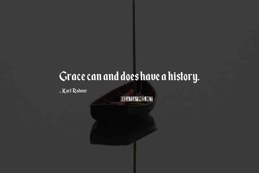Karl Rahner Sayings: Grace can and does have a history.