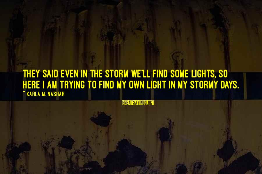 Karla M Nashar Sayings By Karla M. Nashar: They said even in the storm we'll find some lights, So here I am trying