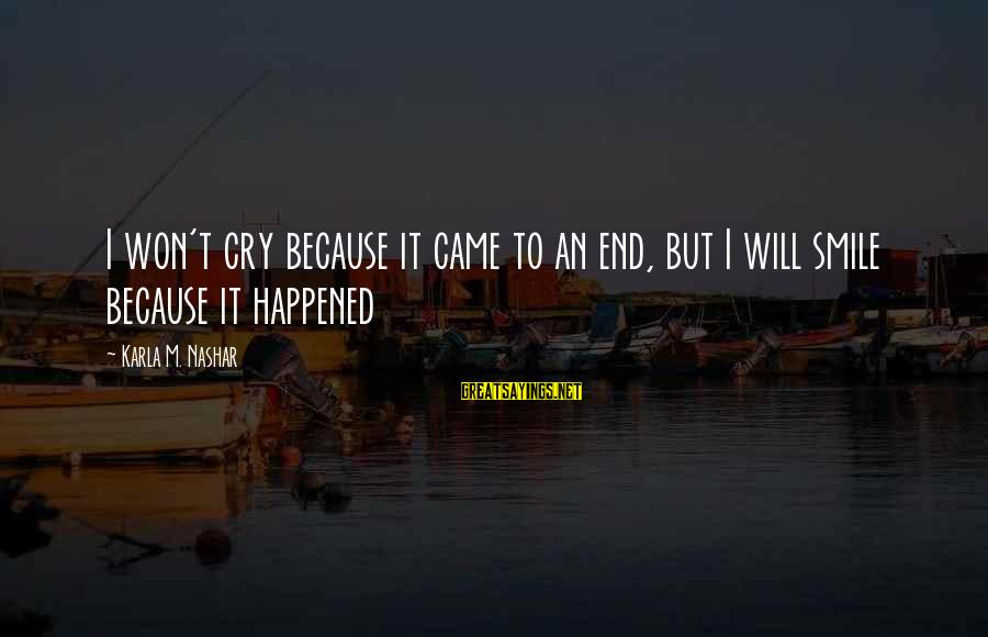 Karla M Nashar Sayings By Karla M. Nashar: I won't cry because it came to an end, but I will smile because it