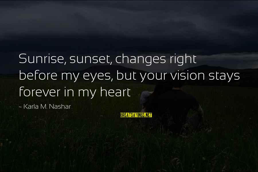 Karla M Nashar Sayings By Karla M. Nashar: Sunrise, sunset, changes right before my eyes, but your vision stays forever in my heart
