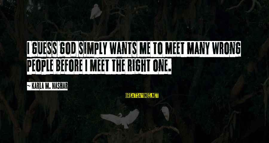 Karla M Nashar Sayings By Karla M. Nashar: I guess god simply wants me to meet many wrong people before I meet the