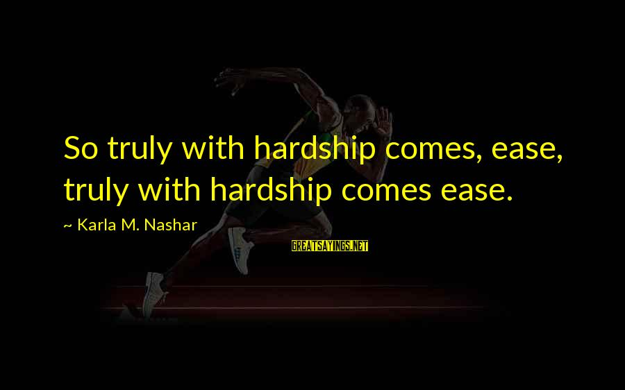 Karla M Nashar Sayings By Karla M. Nashar: So truly with hardship comes, ease, truly with hardship comes ease.