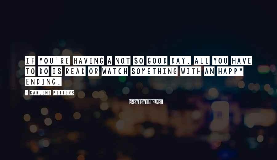 Karlene Pitters Sayings: If you're having a not so good day, all you have to do is read