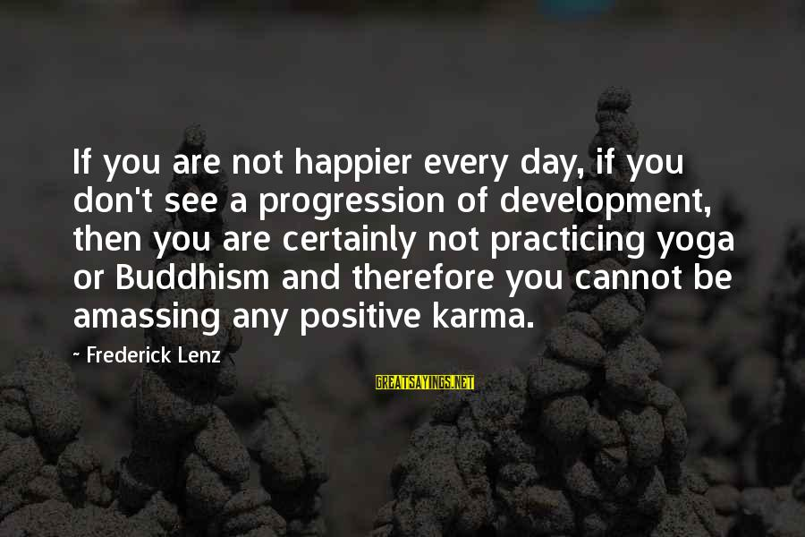 Karma Buddhism Sayings By Frederick Lenz: If you are not happier every day, if you don't see a progression of development,