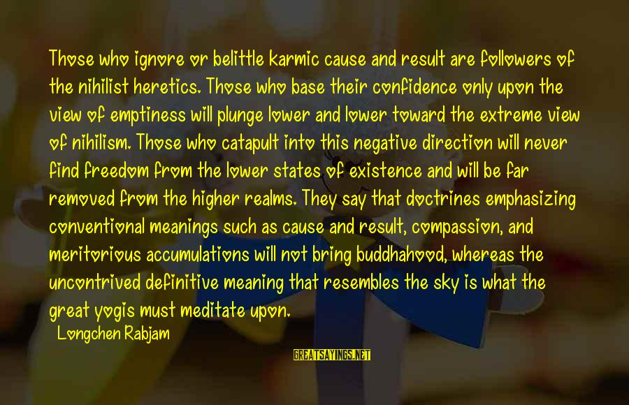 Karma Buddhism Sayings By Longchen Rabjam: Those who ignore or belittle karmic cause and result are followers of the nihilist heretics.
