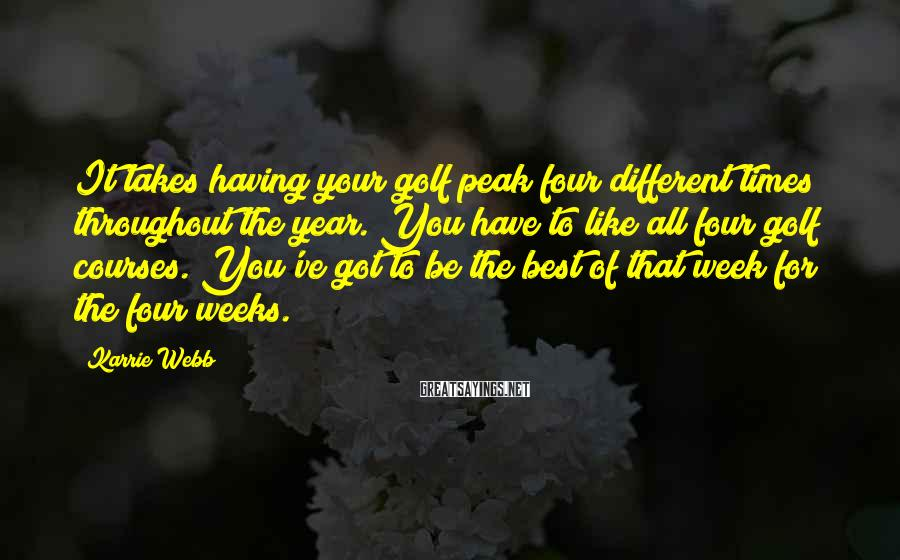 Karrie Webb Sayings: It takes having your golf peak four different times throughout the year. You have to