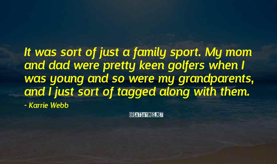 Karrie Webb Sayings: It was sort of just a family sport. My mom and dad were pretty keen