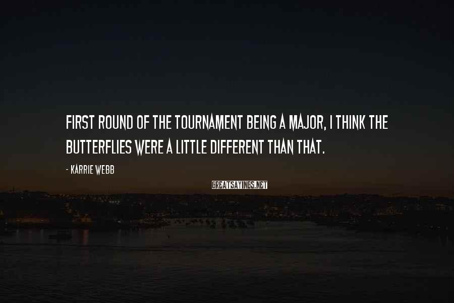Karrie Webb Sayings: First round of the tournament being a Major, I think the butterflies were a little