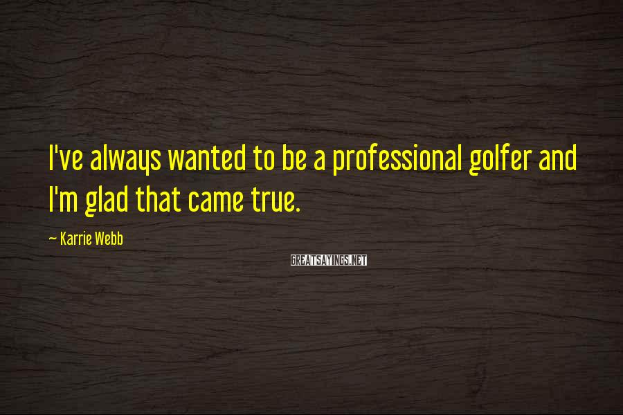 Karrie Webb Sayings: I've always wanted to be a professional golfer and I'm glad that came true.