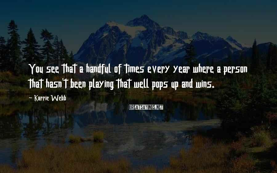Karrie Webb Sayings: You see that a handful of times every year where a person that hasn't been