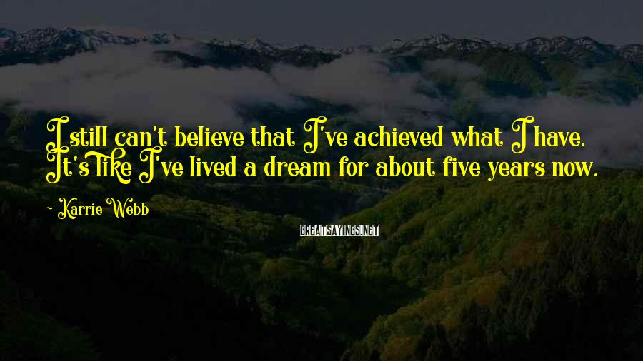 Karrie Webb Sayings: I still can't believe that I've achieved what I have. It's like I've lived a