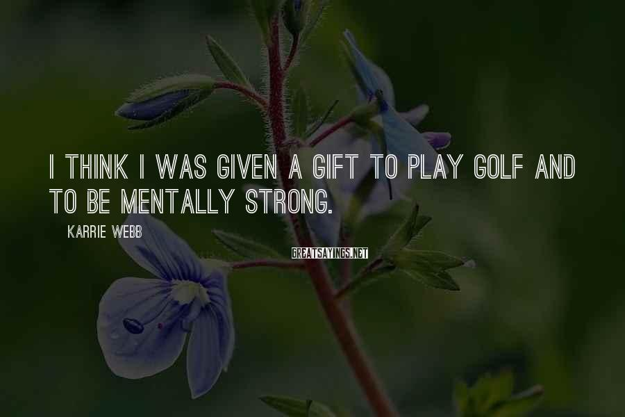 Karrie Webb Sayings: I think I was given a gift to play golf and to be mentally strong.