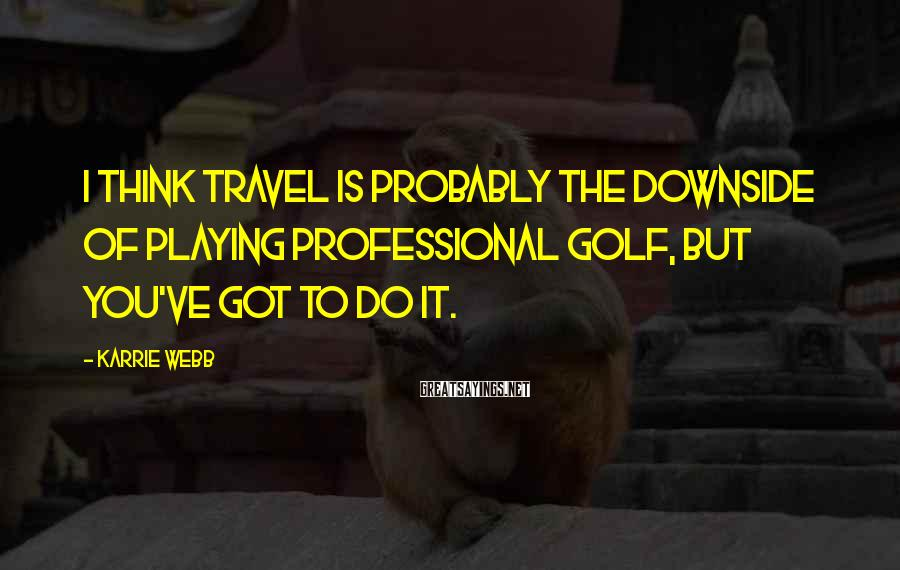 Karrie Webb Sayings: I think travel is probably the downside of playing professional golf, but you've got to