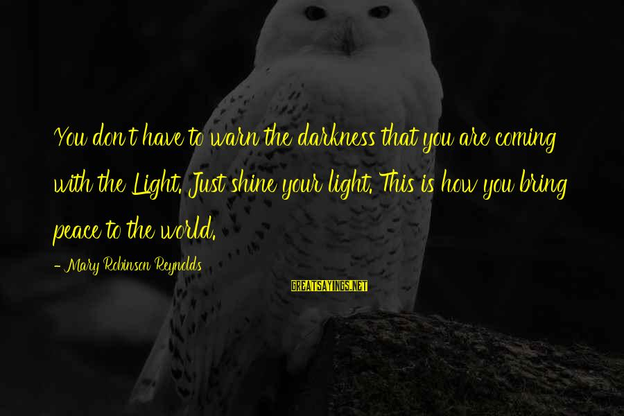 Karthus Sayings By Mary Robinson Reynolds: You don't have to warn the darkness that you are coming with the Light. Just