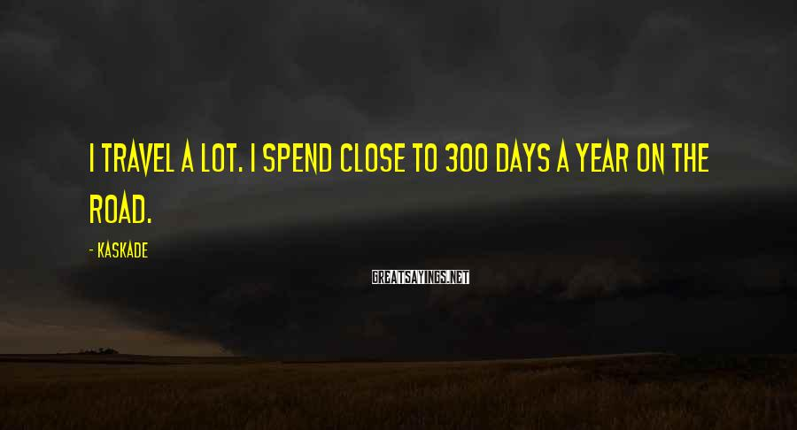 Kaskade Sayings: I travel a lot. I spend close to 300 days a year on the road.