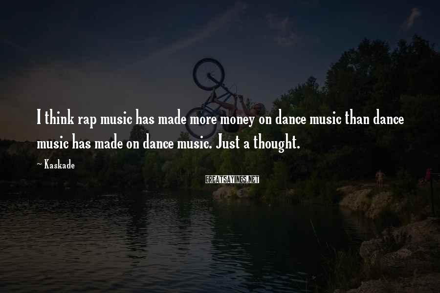 Kaskade Sayings: I think rap music has made more money on dance music than dance music has