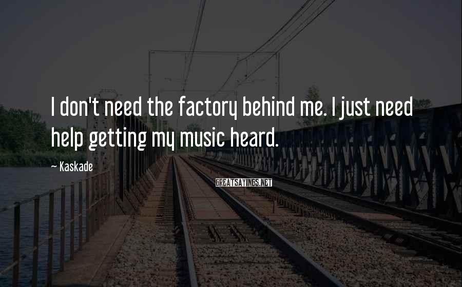 Kaskade Sayings: I don't need the factory behind me. I just need help getting my music heard.