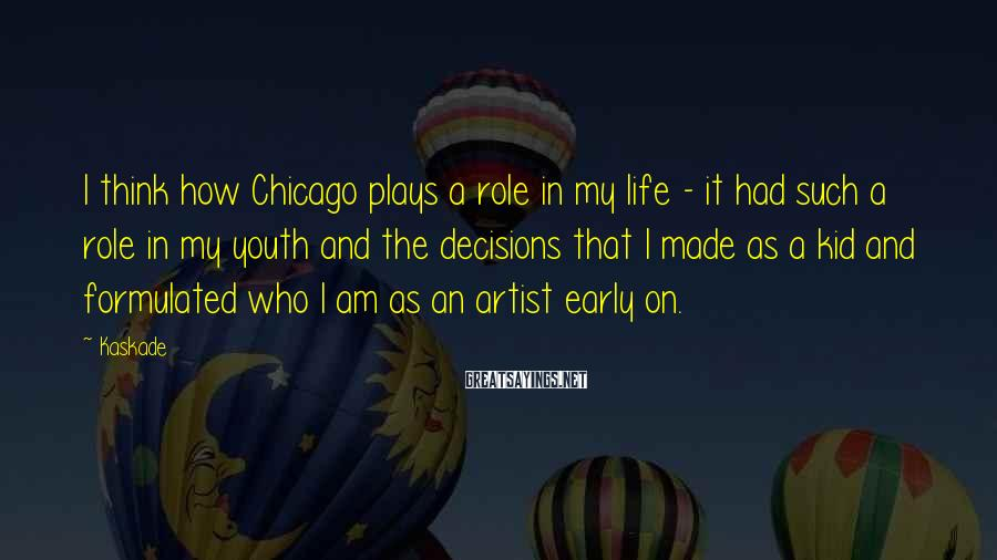 Kaskade Sayings: I think how Chicago plays a role in my life - it had such a
