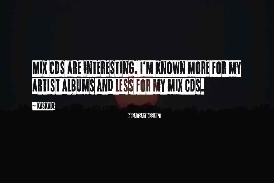 Kaskade Sayings: Mix CDs are interesting. I'm known more for my artist albums and less for my