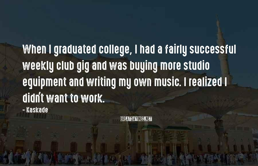 Kaskade Sayings: When I graduated college, I had a fairly successful weekly club gig and was buying