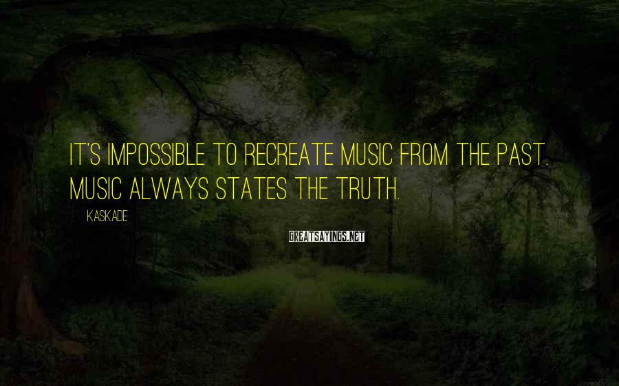 Kaskade Sayings: It's impossible to recreate music from the past. Music always states the truth.