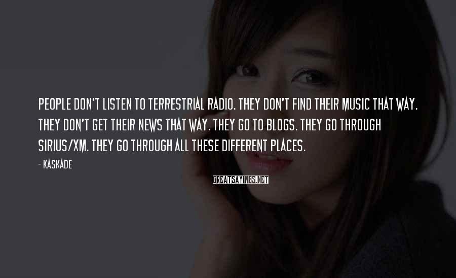 Kaskade Sayings: People don't listen to terrestrial radio. They don't find their music that way. They don't