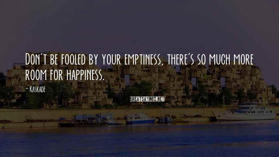 Kaskade Sayings: Don't be fooled by your emptiness, there's so much more room for happiness.