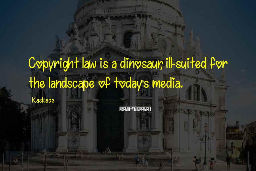 Kaskade Sayings: Copyright law is a dinosaur, ill-suited for the landscape of today's media.