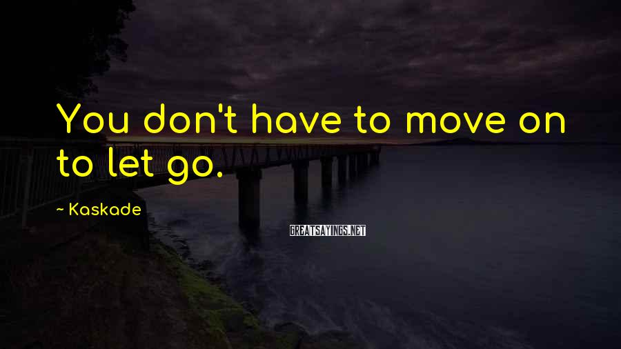 Kaskade Sayings: You don't have to move on to let go.