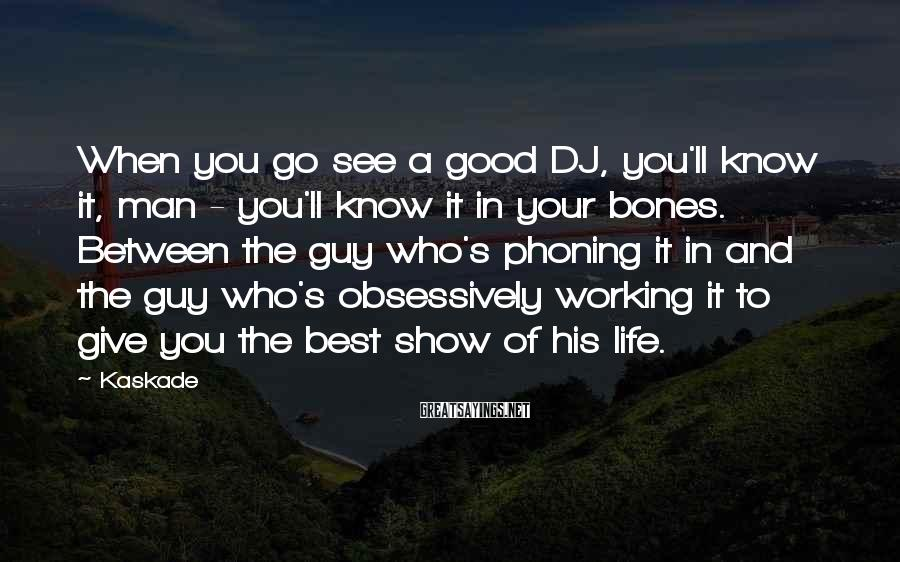 Kaskade Sayings: When you go see a good DJ, you'll know it, man - you'll know it