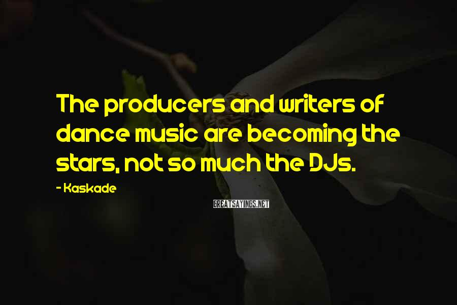 Kaskade Sayings: The producers and writers of dance music are becoming the stars, not so much the