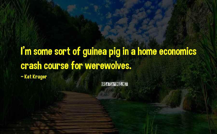 Kat Kruger Sayings: I'm some sort of guinea pig in a home economics crash course for werewolves.