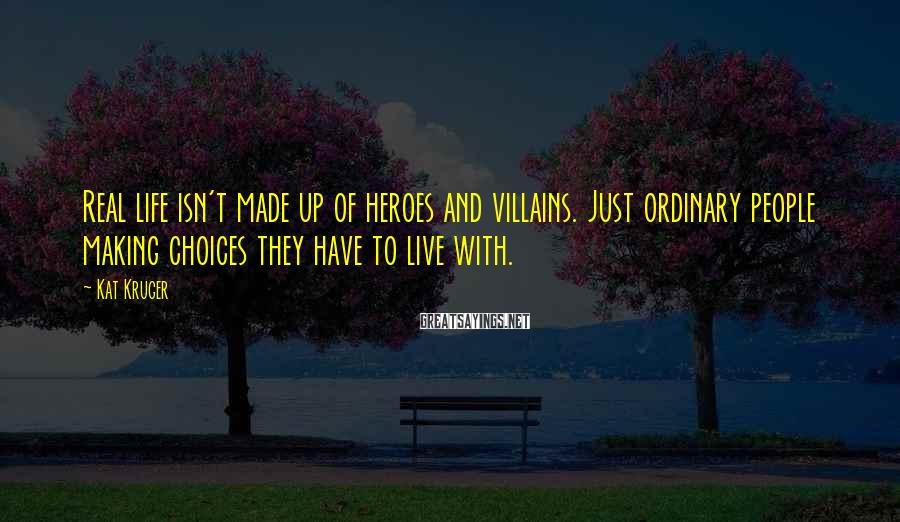 Kat Kruger Sayings: Real life isn't made up of heroes and villains. Just ordinary people making choices they