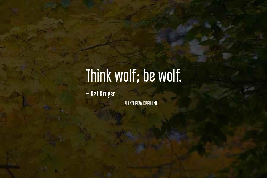 Kat Kruger Sayings: Think wolf; be wolf.