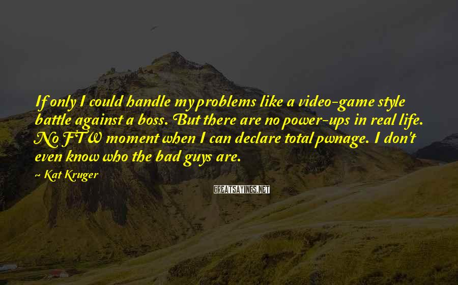 Kat Kruger Sayings: If only I could handle my problems like a video-game style battle against a boss.