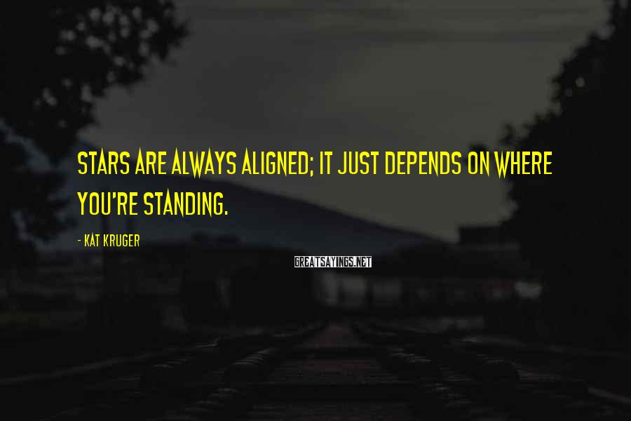 Kat Kruger Sayings: Stars are always aligned; it just depends on where you're standing.