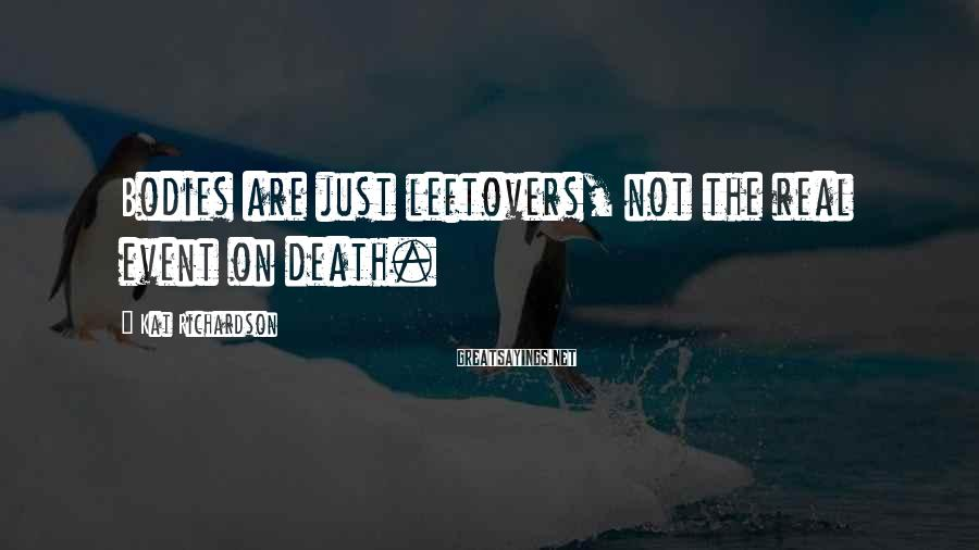 Kat Richardson Sayings: Bodies are just leftovers, not the real event on death.