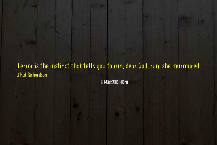 Kat Richardson Sayings: Terror is the instinct that tells you to run, dear God, run, she murmured. Run