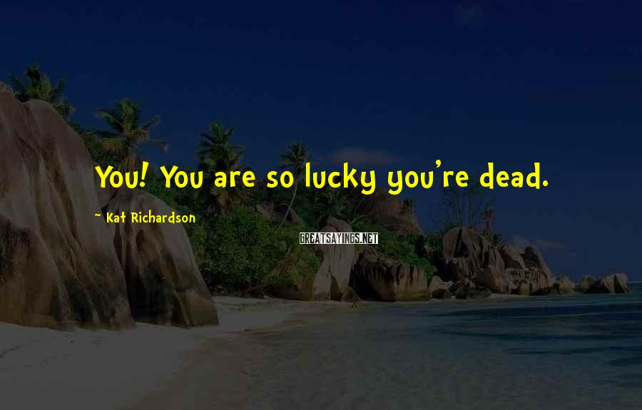 Kat Richardson Sayings: You! You are so lucky you're dead.