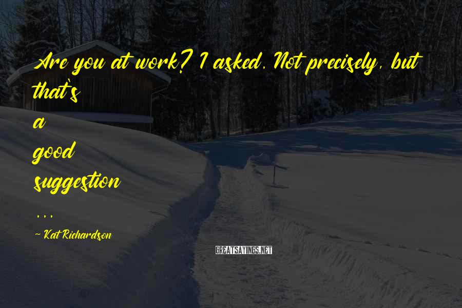 Kat Richardson Sayings: Are you at work? I asked. Not precisely, but that's a good suggestion ...