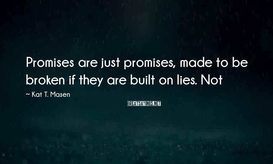 Kat T. Masen Sayings: Promises are just promises, made to be broken if they are built on lies. Not