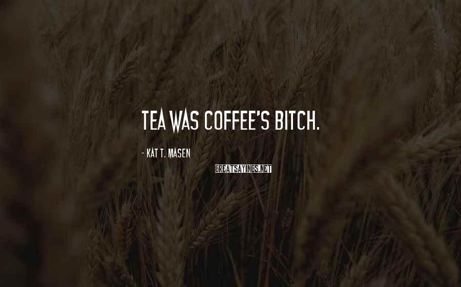 Kat T. Masen Sayings: Tea was coffee's bitch.