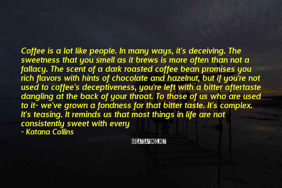 Katana Collins Sayings: Coffee is a lot like people. In many ways, it's deceiving. The sweetness that you