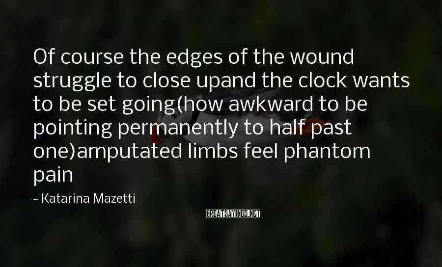 Katarina Mazetti Sayings: Of course the edges of the wound struggle to close upand the clock wants to