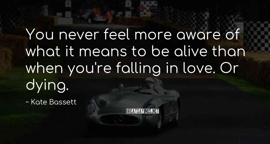 Kate Bassett Sayings: You never feel more aware of what it means to be alive than when you're