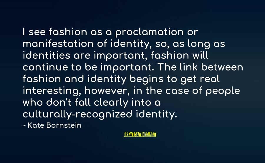 Kate Bornstein Sayings By Kate Bornstein: I see fashion as a proclamation or manifestation of identity, so, as long as identities