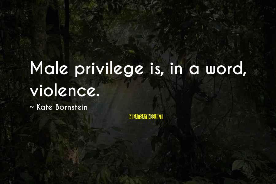 Kate Bornstein Sayings By Kate Bornstein: Male privilege is, in a word, violence.